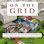 On the Grid: A Plot of Land, An Average Neighborhood, and the Systems that Make Our World Work | Scott Huler