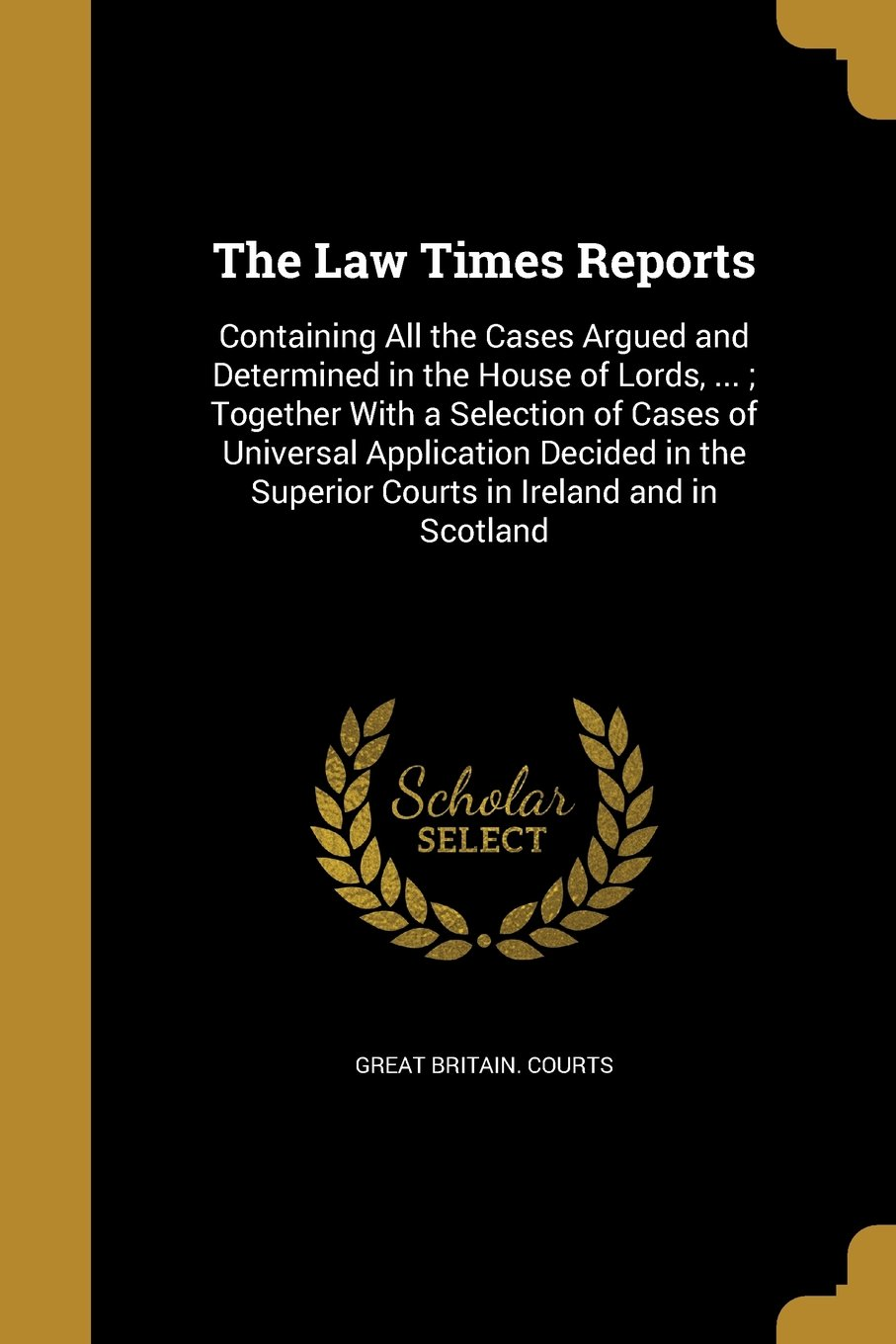 The Law Times Reports: Containing All the Cases Argued and Determined in the House of Lords, ...; Together with a Selection of Cases of Universal ... Superior Courts in Ireland and in Scotland PDF