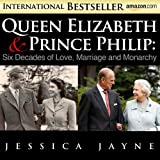 Queen Elizabeth and Prince Philip: Six Decades of Love, Marriage and Monarchy (Royal Couples Book 1)