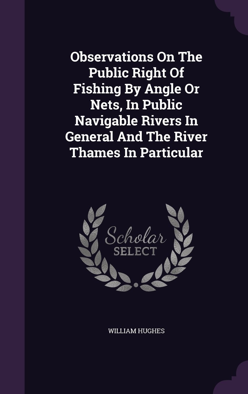 Download Observations On The Public Right Of Fishing By Angle Or Nets, In Public Navigable Rivers In General And The River Thames In Particular pdf epub