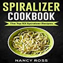 Spiralizer Cookbook: The Top 53 Spiralizer Recipes Audiobook by Nancy Ross Narrated by Sangita Chauhan