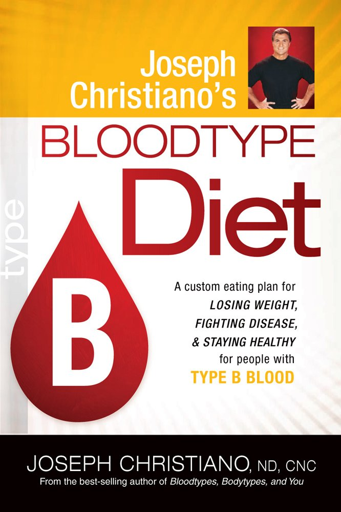 Joseph Christiano'S Bloodtype Diet B  A Custom Eating Plan For Losing Weight Fighting Disease And Staying Healthy For People With Type B Blood