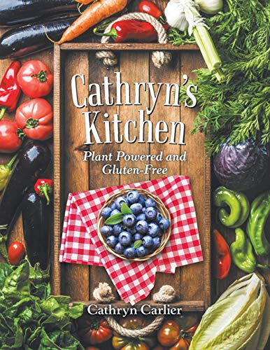Cathryn's Kitchen: Plant Powered and Gluten-free by Cathryn Carlier