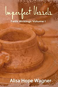 Imperfect Vessels: Faith Writings Volume I (Volume 1)