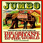 Jumbo: This Being the True Story of the Greatest Elephant in the World | Paul Chambers