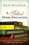 A Biblical Home Education: Building Your Homeschool on the Foundation of God's Word (English Edition)