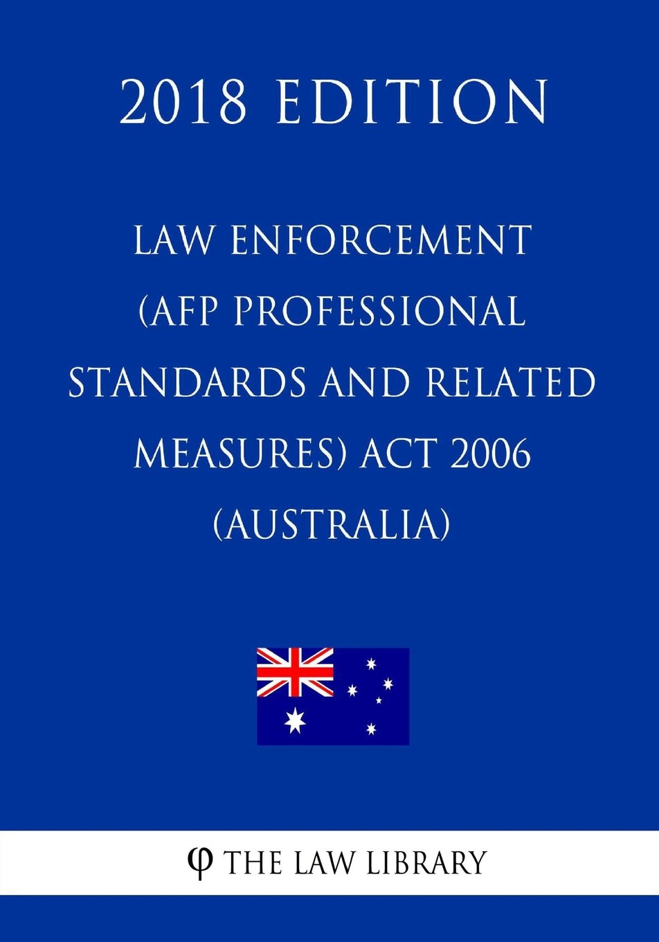 Download Law Enforcement (AFP Professional Standards and Related Measures) Act 2006 (Australia) (2018 Edition) ebook