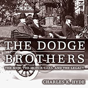 The Dodge Brothers: The Men, the Motor Cars, and the Legacy Audiobook