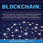 Blockchain: The Ultimate Guide to Understanding Blockchain Technology, Fintech, Bitcoin, and Other Cryptocurrencies | Anthony Tu