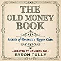 The Old Money Book: How to Live Better While Spending Less: Secrets of America's Upper Class Audiobook by Byron Tully Narrated by Moe Egan
