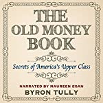 The Old Money Book: How to Live Better While Spending Less: Secrets of America's Upper Class | Byron Tully