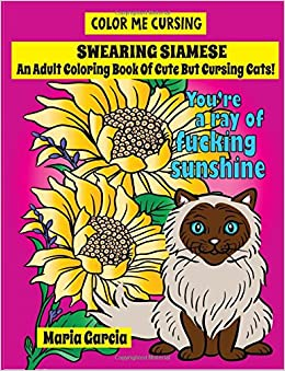 Amazon Swearing Siamese An Adult Coloring Book Of Cute But Cursing Cats Color Me 9781976297137 Maria Garcia Books