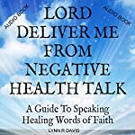 Lord Deliver Me from Negative Health Talk: A Guide to Speaking Healing Words of Faith: Negative Self-Talk Series, Volume 2 | Lynn R. Davis