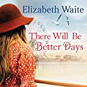 There Will Be Better Days Audiobook by Elizabeth Waite Narrated by Annie Aldington