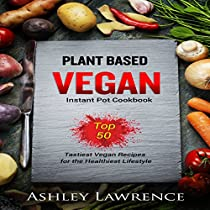 PLANT BASED VEGAN INSTANT COOKBOOK: TOP 50 TASTIEST VEGAN RECIPES FOR THE HEALTHIEST LIFESTYLE