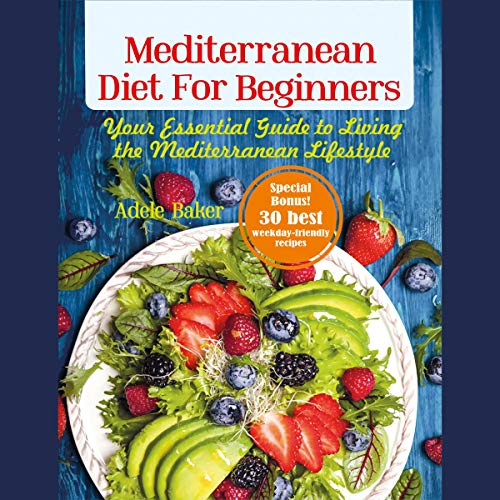 Mediterranean Diet for Beginners: Your Essential Guide to Living the Mediterranean Lifestyle by Adele Baker