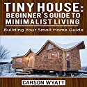Tiny House: Beginner's Guide to Minimalist Living: Building Your Small Home Guide Hörbuch von Carson Wyatt Gesprochen von: Matyas J.