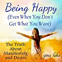 Being Happy: Even When You Don't Get What You Want: The Truth About Manifesting and Desire Audiobook by Gina Lake Narrated by Toni Orans