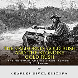 The California Gold Rush and the Klondike Gold Rush: The History of America's Most Famous Gold Rushes
