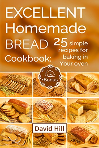 Excellent homemade bread. Cookbook: 25 simple recipes for baking in your oven. by [Hill, David]