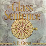 The Glass Sentence: Mapmakers Trilogy, Book 1 | S. E. Grove