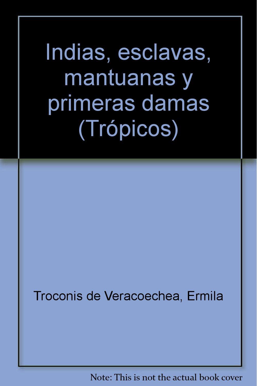 Indias, esclavas, mantuanas y primeras damas (Colección Trópicos) (Spanish Edition)