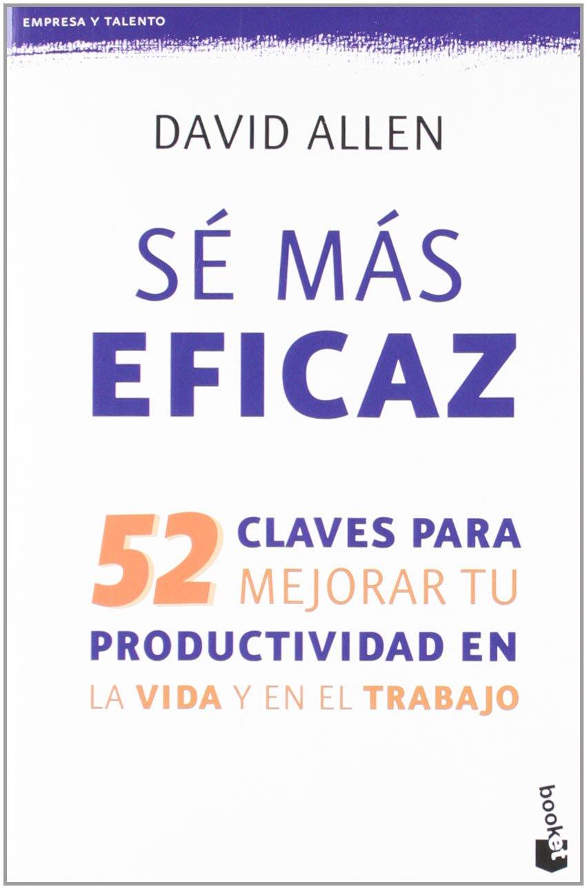 Sé más eficaz: 52 claves para mejorar tu productividad en la vida y en el trabajo (Empresa y Talento) Tapa blanda – 11 sep 2012 David Allen Ramon Vilà Vernis Booket 8415320701