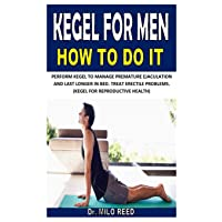 KEGEL FOR MEN HOW TO DO IT: PERFORM KEGEL TO MANAGE PREMATURE EJACULATION AND LAST LONGER IN BED. TREAT ERECTILE PROBLEMS. (KEGEL FOR REPRODUCTIVE HEALTH)