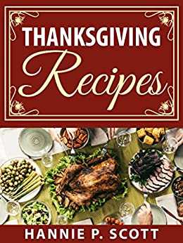 Thanksgiving Recipes: 150+ Delicious Family Holiday Recipes (2017 Edition) by [Scott, Hannie P.]