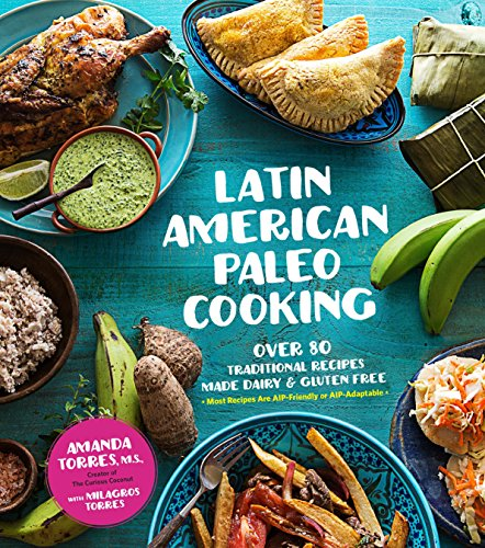 Latin American Paleo Cooking: Over 80 Traditional Recipes Made Grain and Gluten Free by Amanda Torres, Milagros Torres