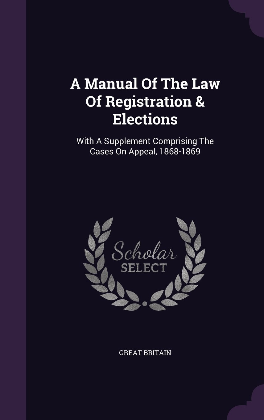 A Manual Of The Law Of Registration & Elections: With A Supplement Comprising The Cases On Appeal, 1868-1869 PDF