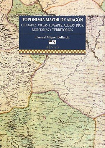 Descargar Libro Toponimia Mayor De AragÓn: Ciudades, Villas, Lugares, Aldeas, RÍos, Montañas Y Territorios. Pascual Miguel Ballestín