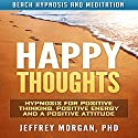 Happy Thoughts: Hypnosis for Positive Thinking, Positive Energy and a Positive Attitude via Beach Hypnosis and Meditation Speech by Jeffrey Morgan PhD Narrated by Anita Pierson
