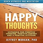 Happy Thoughts: Hypnosis for Positive Thinking, Positive Energy and a Positive Attitude via Beach Hypnosis and Meditation | Jeffrey Morgan PhD