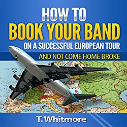 How to Book Your Band on a Successful European Tour: And Not Come Home Broke