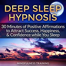 Deep Sleep Hypnosis: 30 Minutes of Positive Affirmations to Attract Success, Happiness, & Confidence While You Sleep Speech by  Mindfulness Training Narrated by  Mindfulness Training