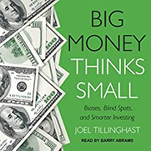 Big Money Thinks Small: Biases, Blind Spots, and Smarter Investing Audiobook by Joel Tillinghast Narrated by Barry Abrams