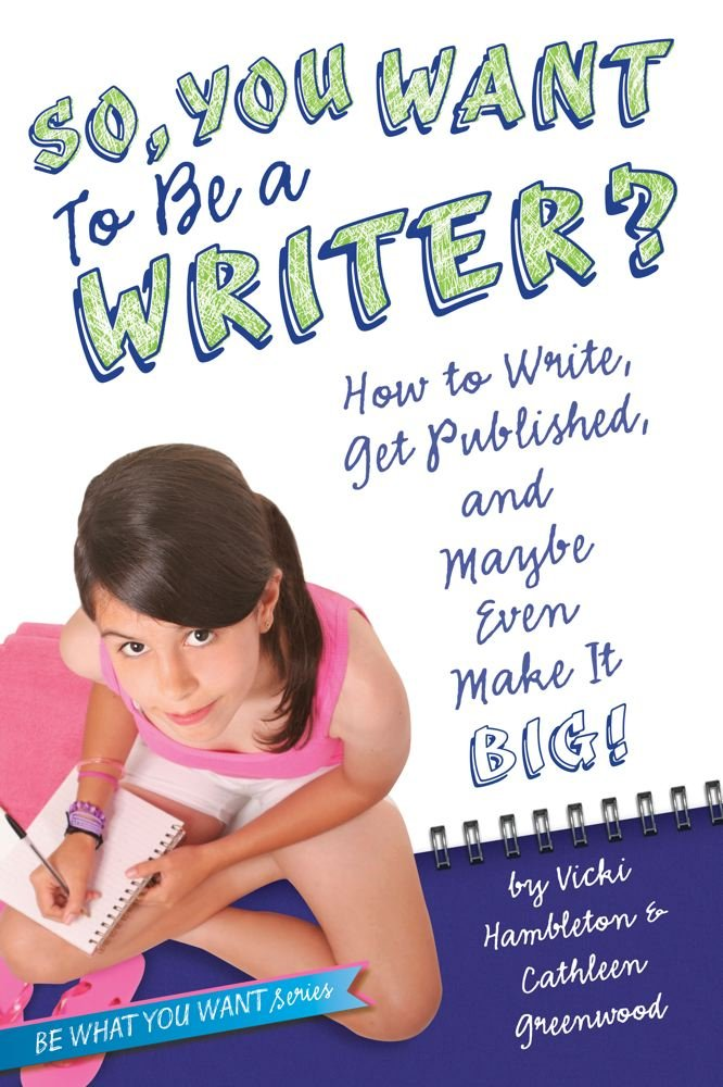 So, You Want to Be a Writer?: How to Write, Get Published, and Maybe Even Make It Big! (Be What You Want)