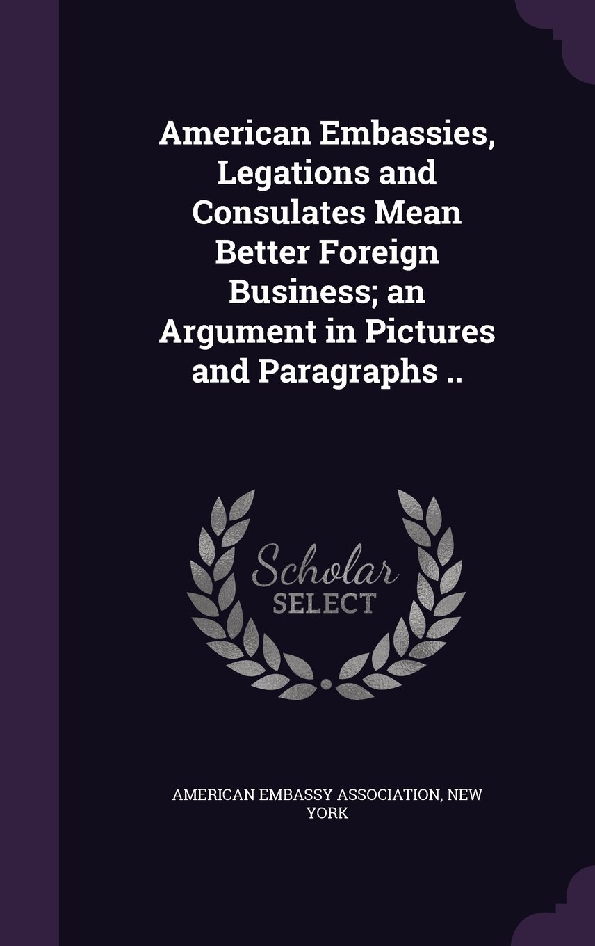 Download American Embassies, Legations and Consulates Mean Better Foreign Business; an Argument in Pictures and Paragraphs .. pdf epub