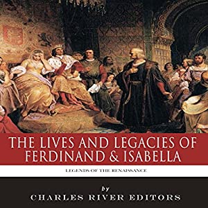 Legends of the Renaissance: The Lives and Legacies of Ferdinand & Isabella Audiobook