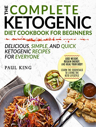Ketogenic Diet : The Complete Keto Diet Cookbook For Beginners | Delicious, Simple, and Quick Ketogenic Recipes For Everyone | Lose Weight, Regain Energy. Your Body (Ketogenic Diet For Beginners) by Paul King