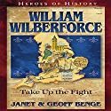 William Wilberforce: Take Up the Fight: Heroes of History Audiobook by Janet Benge, Geoff Benge Narrated by Tim Gregory