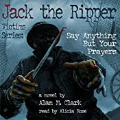 Jack the Ripper Victims Series: Say Anything But Your Prayers | Alan M. Clark