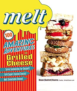 Melt: 100 Amazing Adventures in Grilled Cheese by [Kearns, Shane Sanford]