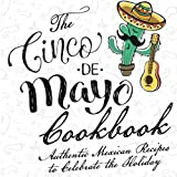 The Cinco De Mayo Cookbook: Authentic Mexican Recipes to Celebrate the Holiday