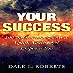 Your Success: 260 Inspirational Quotes to Uplift, Motivate & Empower You | Dale L. Roberts