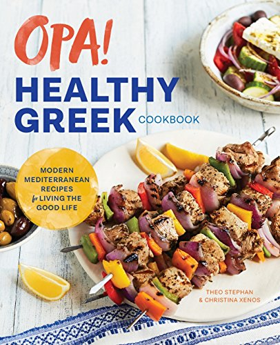 Opa! The Healthy Greek Cookbook: Modern Mediterranean Recipes for Living the Good Life by Theo Stephan, Christina Xenos