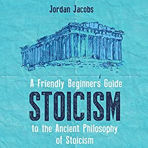 Stoicism: A Friendly Beginners Guide to the Ancient Philosophy of Stoicism  Hörbuch