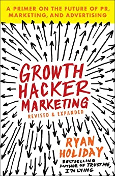 Growth Hacker Marketing: A Primer on the Future of PR, Marketing, and Advertising by [Holiday, Ryan]