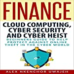 Cloud Computing, Cyber Security and Cyber Heist: Beginners' Guide to Help Protect Against Online Theft in the Cyber World | Alex Nkenchor Uwajeh
